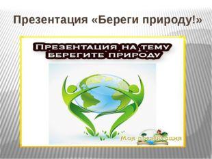 Презентация «Береги природу!»