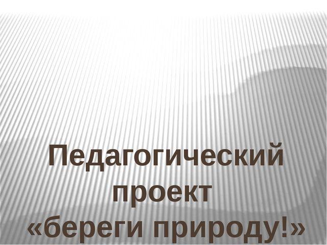 Педагогический проект «береги природу!» подготовила : Гаевская Е. П., воспит...