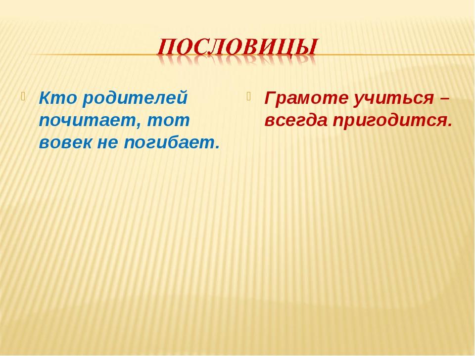 Кто родителей почитает, тот вовек не погибает. Грамоте учиться – всегда приго...