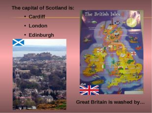 Great Britain is washed by… The capital of Scotland is: Cardiff London Edinbu