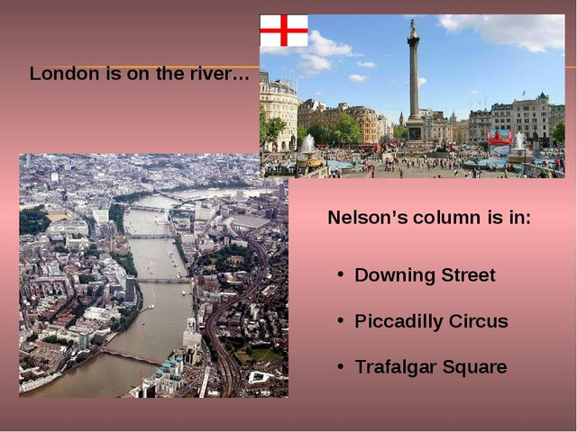 London is on the river… Nelson's column is in: Downing Street Piccadilly Circ...