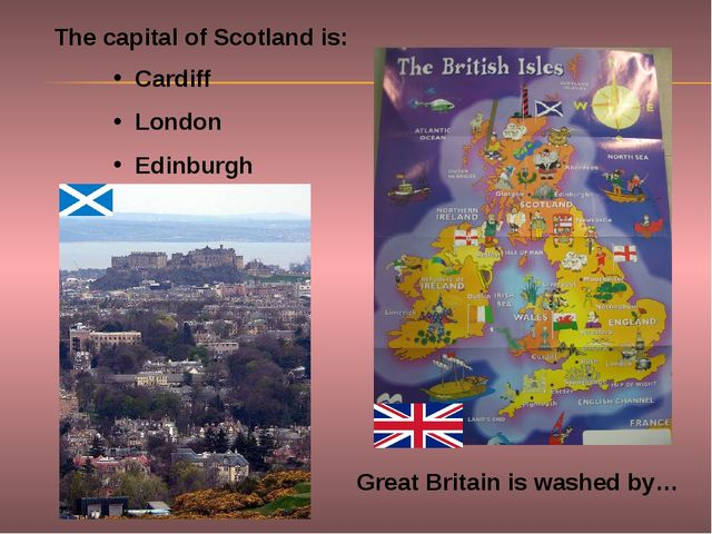 Great Britain is washed by… The capital of Scotland is: Cardiff London Edinbu...