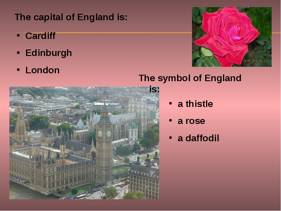 The capital of England is: Cardiff Edinburgh London The symbol of England is:...