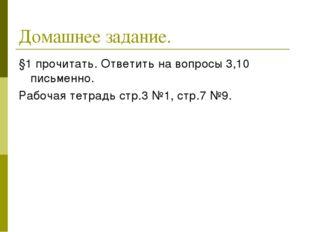 Домашнее задание. §1 прочитать. Ответить на вопросы 3,10 письменно. Рабочая т