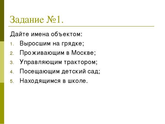 Задание №1. Дайте имена объектом: Выросшим на грядке; Проживающим в Москве; У...
