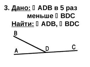 3. Дано: ADB в 5 раз меньше BDС Найти: ADB, BDC