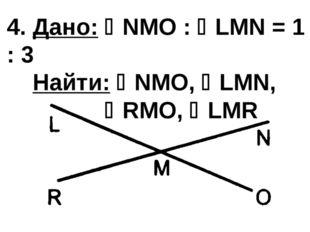 4. Дано: NMO : LMN = 1 : 3 Найти: NMO, LMN, RMO, LMR