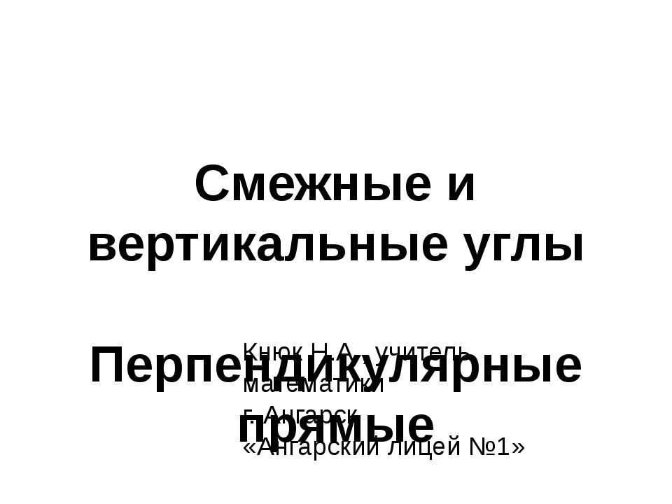 Смежные и вертикальные углы Перпендикулярные прямые Кнюк Н.А., учитель матема...