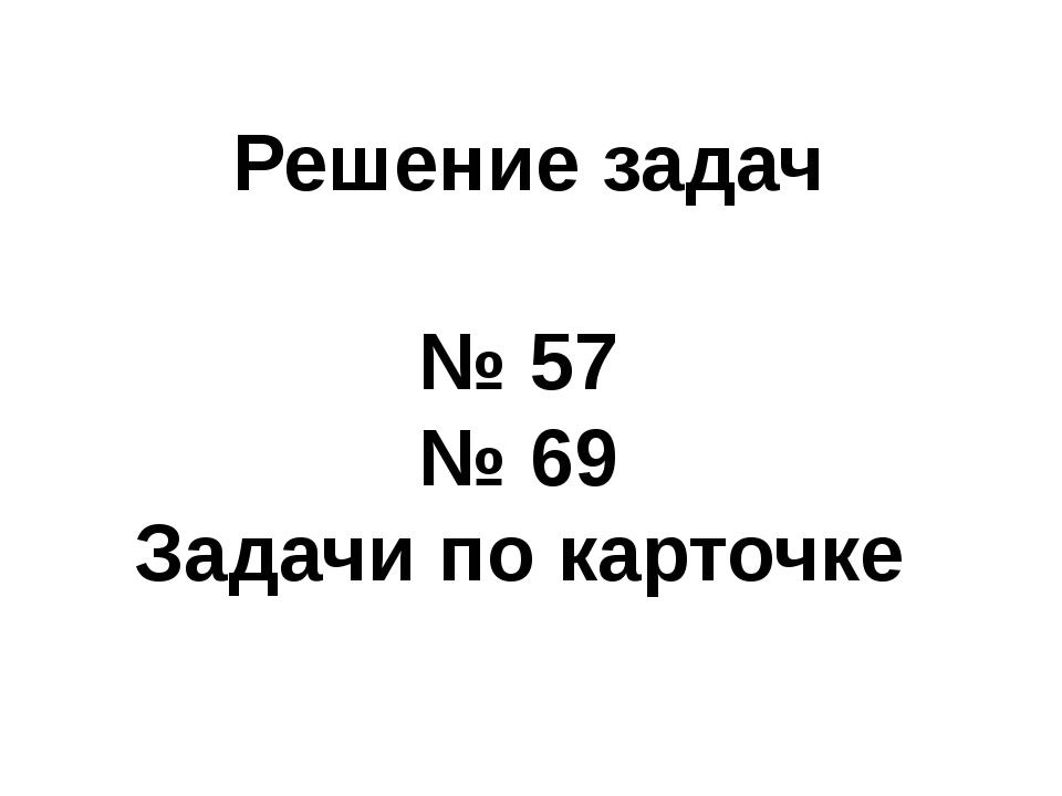 Решение задач № 57 № 69 Задачи по карточке