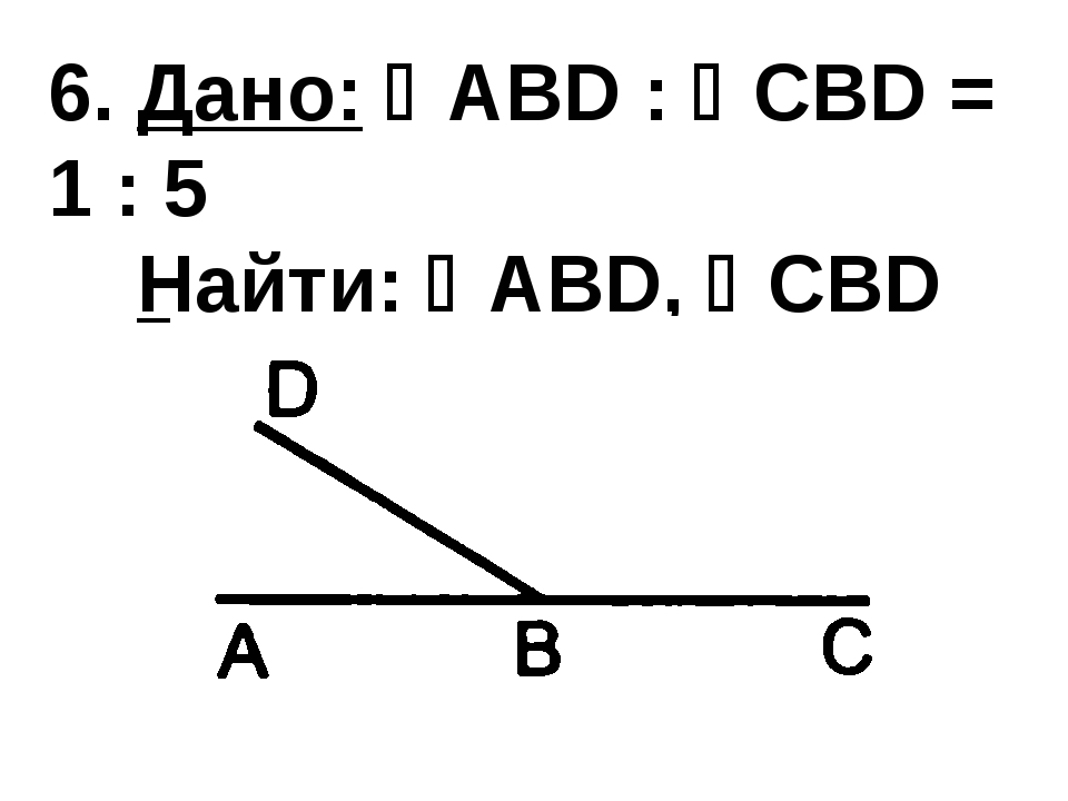 6. Дано: ABD : CBD = 1 : 5 Найти: ABD, CBD