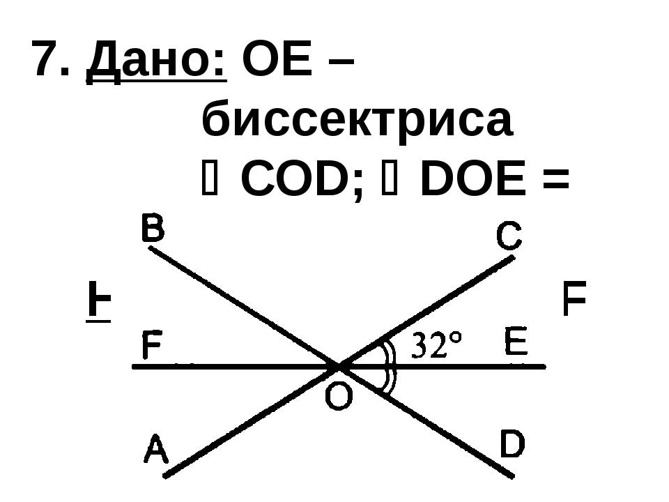7. Дано: OE – биссектриса СОD; DОЕ = 320 Найти: ВОС, AOF
