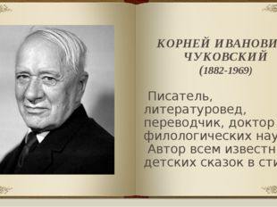 КОРНЕЙ ИВАНОВИЧ ЧУКОВСКИЙ (1882-1969) Писатель, литературовед, переводчик, до