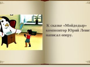 К сказке «Мойдодыр» композитор Юрий Левитан написал оперу.