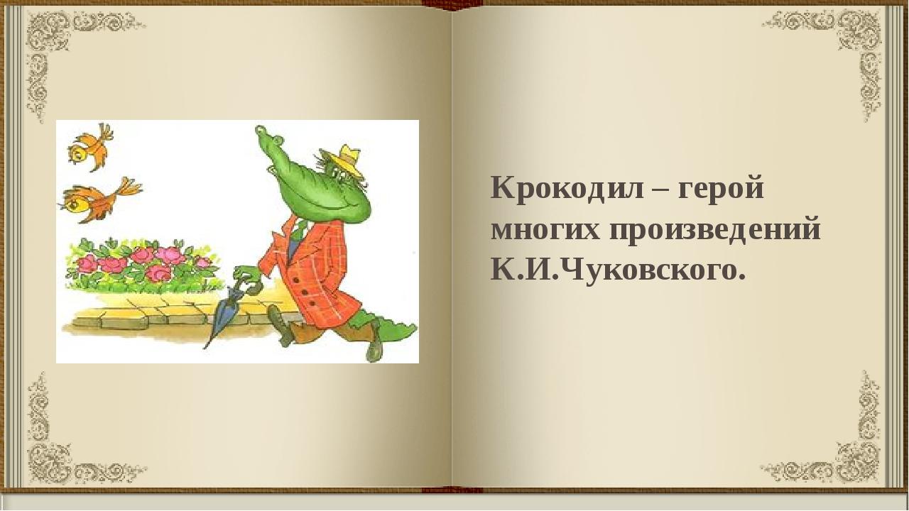 Крокодил – герой многих произведений К.И.Чуковского.