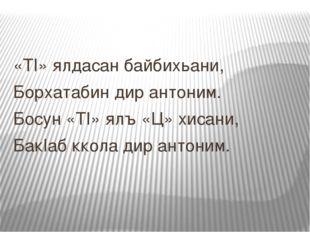 «ТI» ялдасан байбихьани, Борхатабин дир антоним. Босун «ТI» ялъ «Ц» хисани, Б