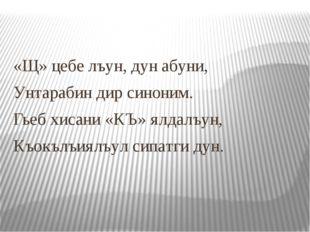 «Щ» цебе лъун, дун абуни, Унтарабин дир синоним. Гьеб хисани «КЪ» ялдалъун, К