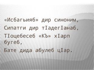 «Исбагьияб» дир синоним, Сипатги дир тIадегIанаб, ТIоцебесеб «КЪ» хIарп бугеб