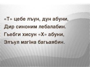«Т» цебе лъун, дун абуни, Дир синоним лебалабин. Гьебги хисун «Х» абуни, Элъу