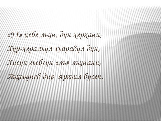 «ГI» цебе лъун, дун херхани, Хур-хералъул хъаравул дун, Хисун гьебгун «лъ» лъ...