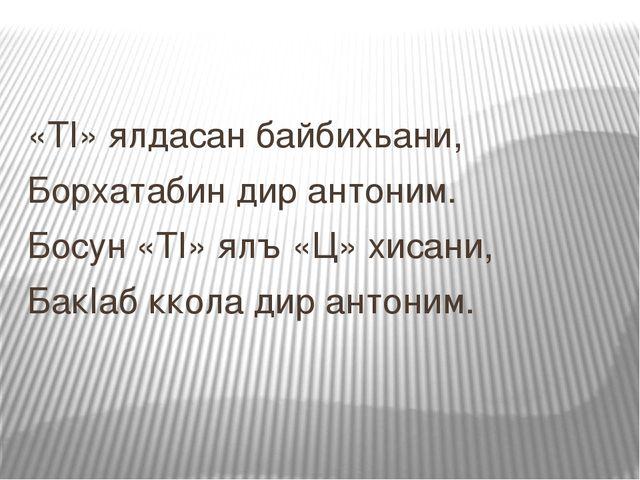«ТI» ялдасан байбихьани, Борхатабин дир антоним. Босун «ТI» ялъ «Ц» хисани, Б...