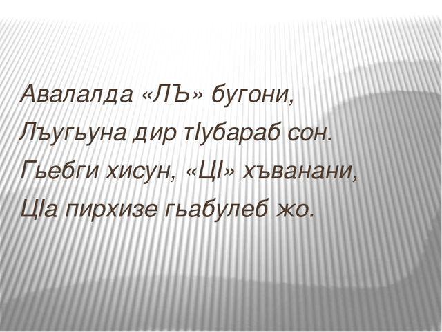 Авалалда «ЛЪ» бугони, Лъугьуна дир тIубараб сон. Гьебги хисун, «ЦI» хъванани,...