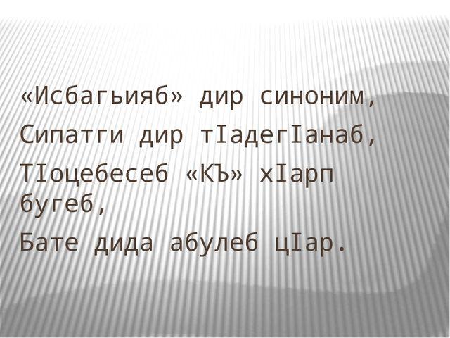 «Исбагьияб» дир синоним, Сипатги дир тIадегIанаб, ТIоцебесеб «КЪ» хIарп бугеб...