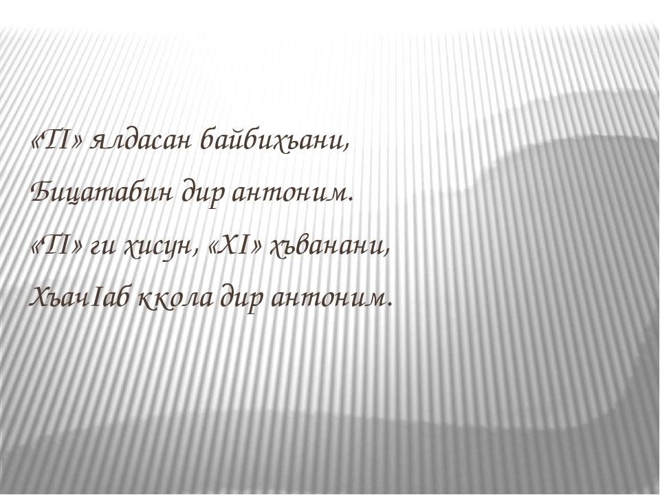 «ТI» ялдасан байбихьани, Бицатабин дир антоним. «ТI» ги хисун, «ХI» хъванани,...