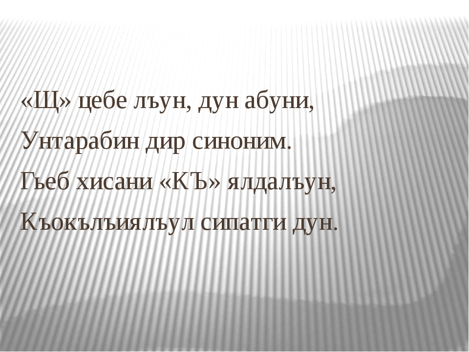 «Щ» цебе лъун, дун абуни, Унтарабин дир синоним. Гьеб хисани «КЪ» ялдалъун, К...