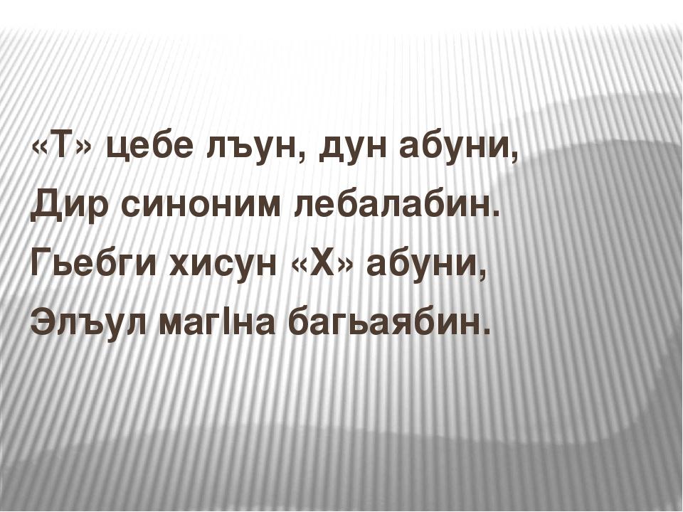 «Т» цебе лъун, дун абуни, Дир синоним лебалабин. Гьебги хисун «Х» абуни, Элъу...