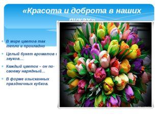 В мире цветов так тепло и прохладно Целый букет ароматов и звуков… Каждый цве