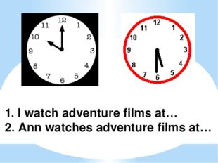 1. I watch adventure films at… 2. Ann watches adventure films at…