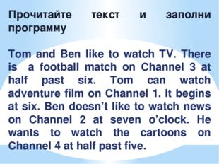 Прочитайте текст и заполни программу Tom and Ben like to watch TV. There is a