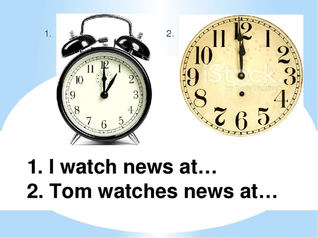 1. I watch news at… 2. Tom watches news at… 1. 2.