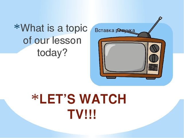 What is a topic of our lesson today? LET'S WATCH TV!!!