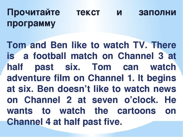 Прочитайте текст и заполни программу Tom and Ben like to watch TV. There is a...