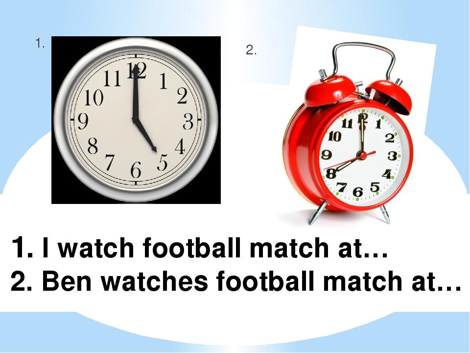 1. I watch football match at… 2. Ben watches football match at… 1. 2.