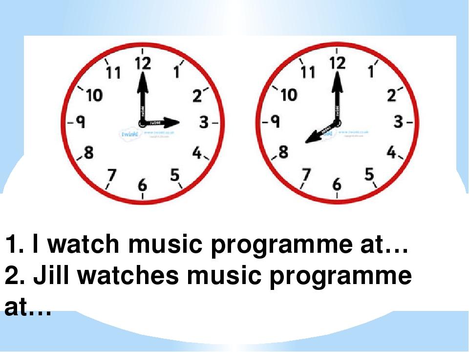 1. I watch music programmе at… 2. Jill watches music programmе at… 1.