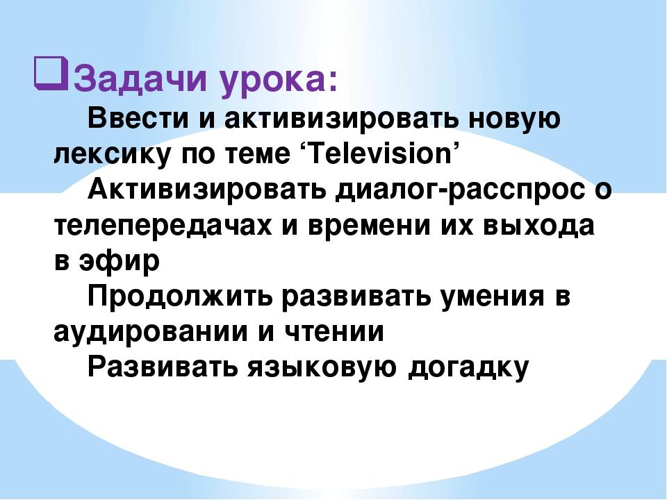 Задачи урока: Ввести и активизировать новую лексику по теме 'Television' Ак...