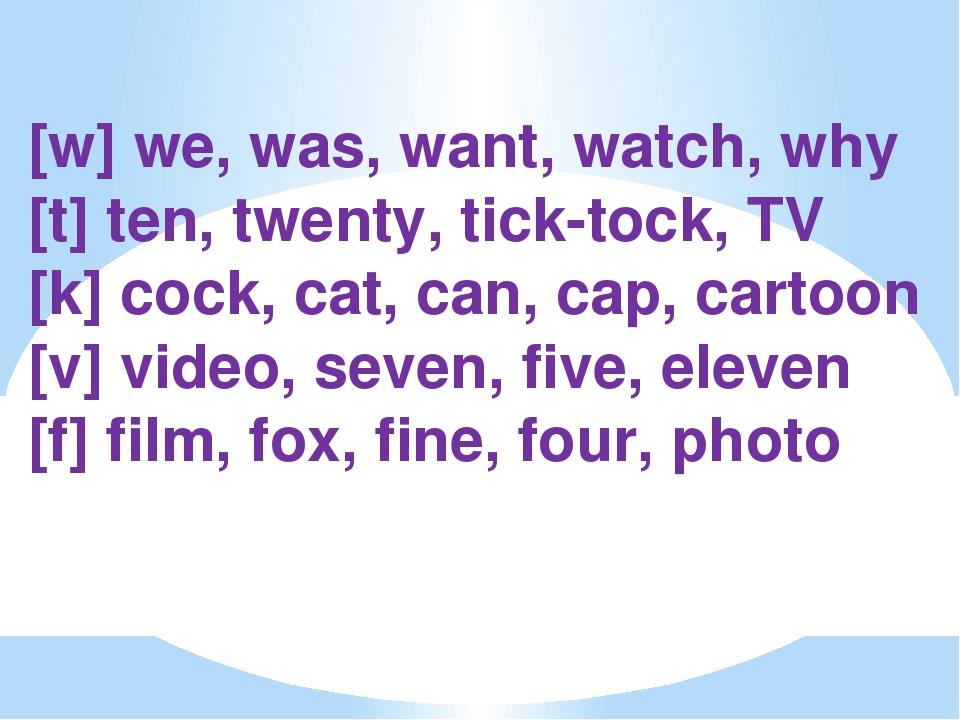 [w] we, was, want, watch, why [t] ten, twenty, tick-tock, TV [k] cock, cat,...