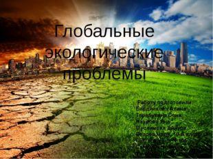 Глобальные экологические проблемы Работу подготовили: Бердникова Алина Тараб
