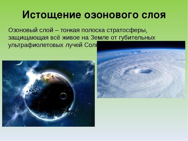 Истощение озонового слоя Озоновый слой – тонкая полоска стратосферы, защищающ...