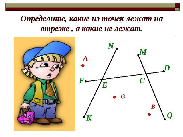 Определите, какие из точек лежат на отрезке , а какие не лежат. N K F D E M Q...