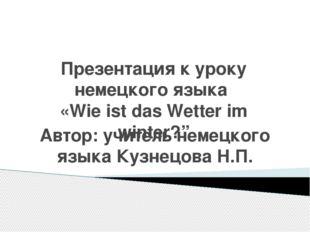 """Презентация к уроку немецкого языка «Wie ist das Wetter im winter?"""" Автор: уч"""