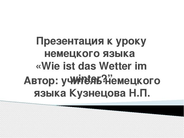 """Презентация к уроку немецкого языка «Wie ist das Wetter im winter?"""" Автор: уч..."""