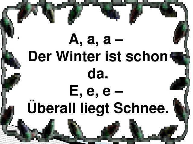 . A, a, a – Der Winter ist schon da. E, e, e – Überall liegt Schnee.