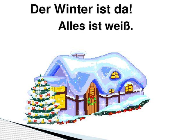 Der Winter ist da! Alles ist weiß. Der Winter ist da!