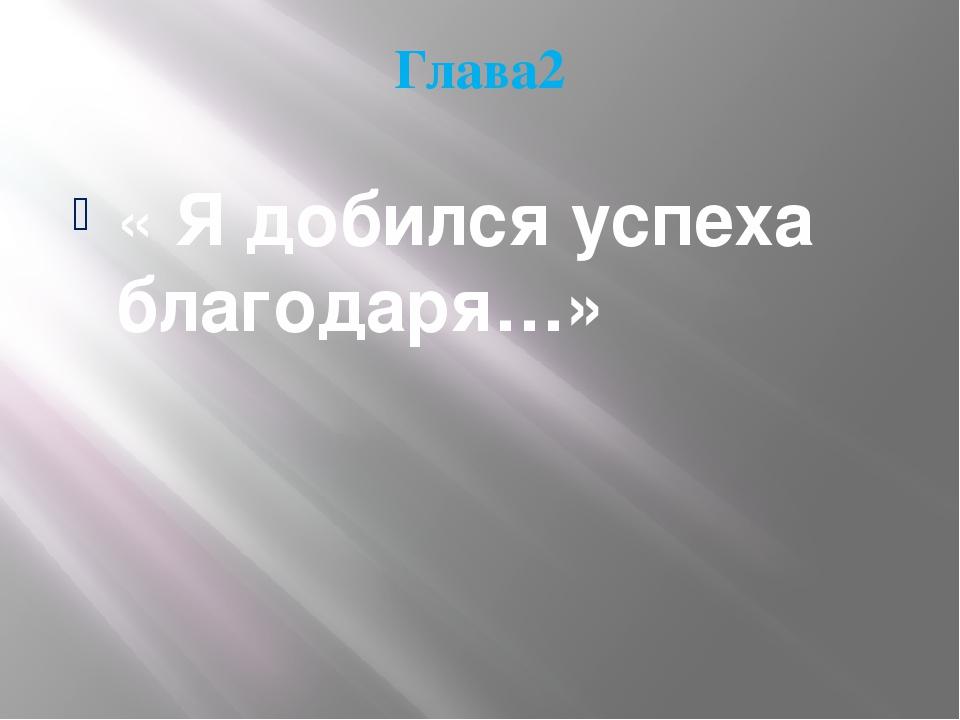 Глава2 « Я добился успеха благодаря…»
