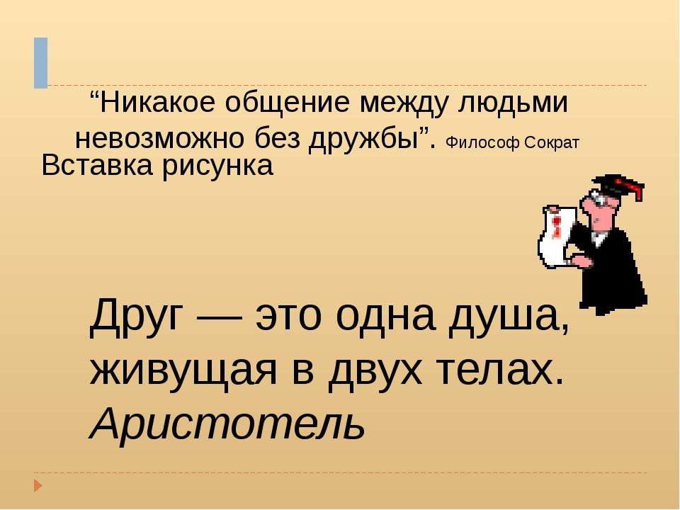 """Друг — это одна душа, живущая в двух телах. Аристотель """"Никакое общение межд..."""