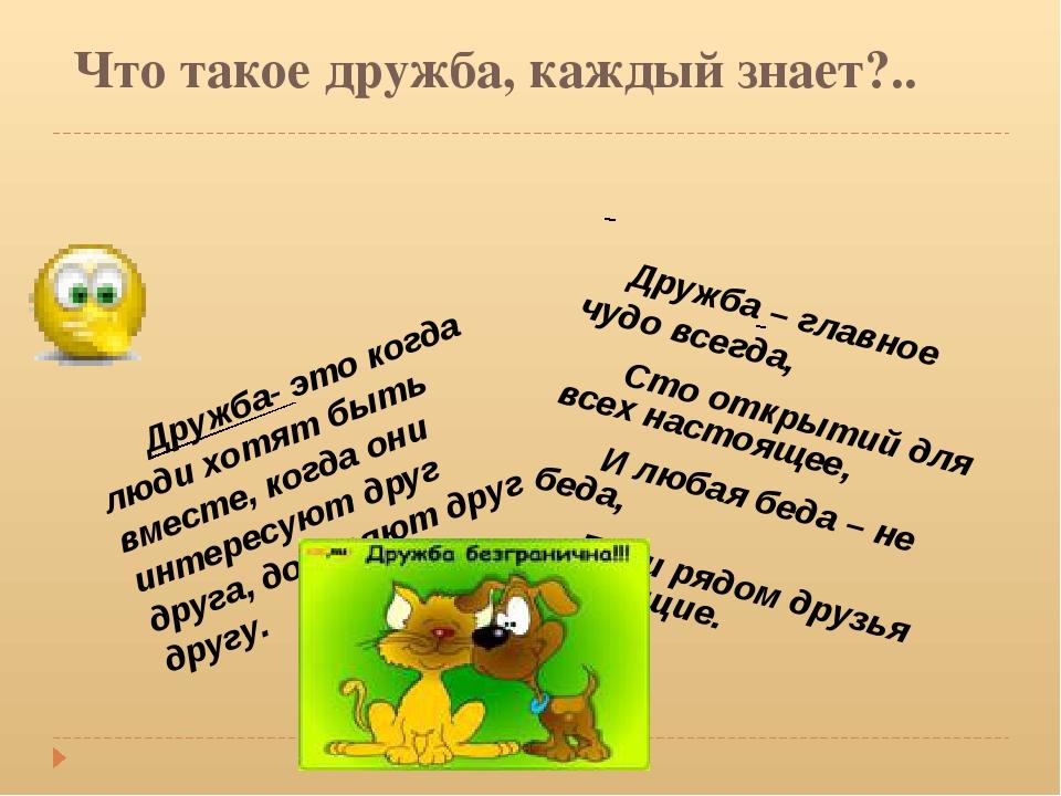 Что такое дружба, каждый знает?.. Дружба- это когда люди хотят быть вместе,...