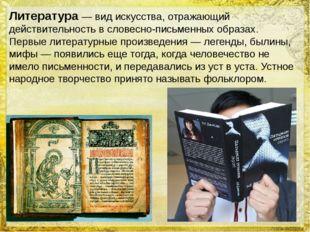 Литература— вид искусства, отражающий действительность в словесно-письменных